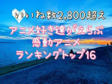 【いいね2,800超え!】アニメ好き達が選ぶ!おすすめ感動アニメランキングトップ16